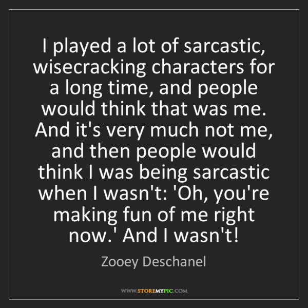 Zooey Deschanel: I played a lot of sarcastic, wisecracking characters...