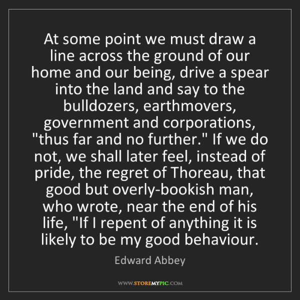 Edward Abbey: At some point we must draw a line across the ground of...