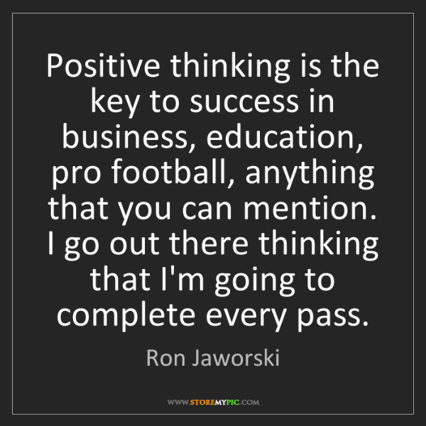 Ron Jaworski: Positive thinking is the key to success in business,...