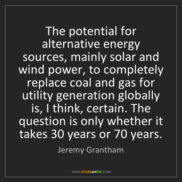 Jeremy Grantham: The potential for alternative energy sources, mainly...