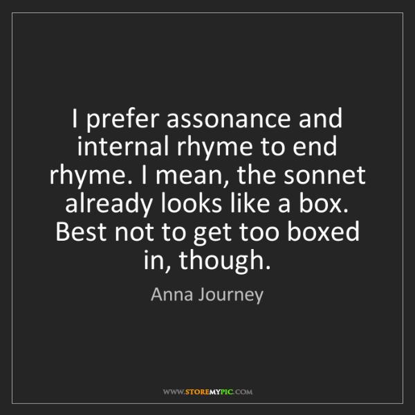 Anna Journey: I prefer assonance and internal rhyme to end rhyme. I...