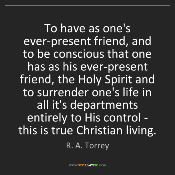 R. A. Torrey: To have as one's ever-present friend, and to be conscious...