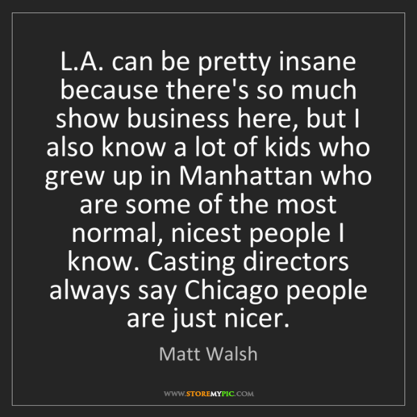 Matt Walsh: L.A. can be pretty insane because there's so much show...