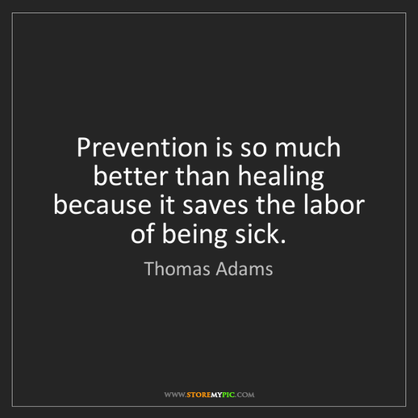 Thomas Adams: Prevention is so much better than healing because it...