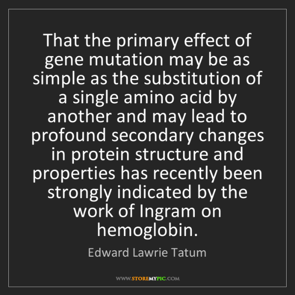 Edward Lawrie Tatum: That the primary effect of gene mutation may be as simple...