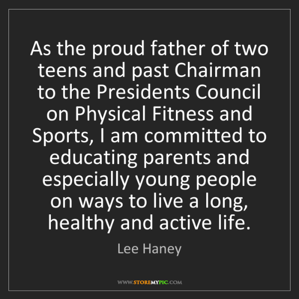 Lee Haney: As the proud father of two teens and past Chairman to...