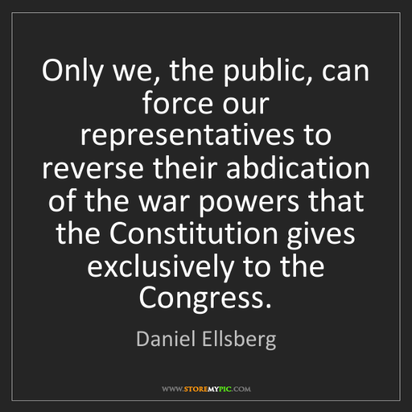 Daniel Ellsberg: Only we, the public, can force our representatives to...