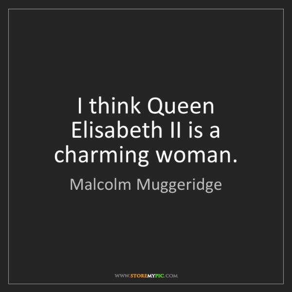 Malcolm Muggeridge: I think Queen Elisabeth II is a charming woman.