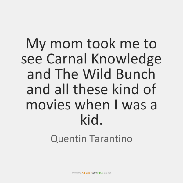 My mom took me to see Carnal Knowledge and The Wild Bunch ...