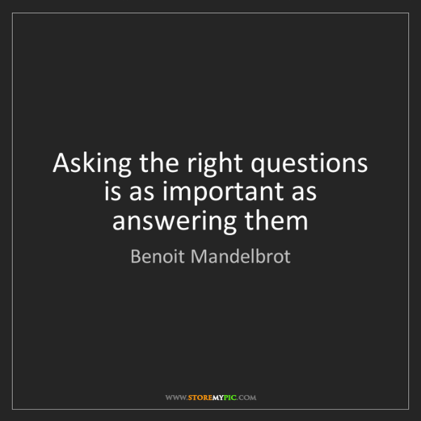 Benoit Mandelbrot: Asking the right questions is as important as answering...