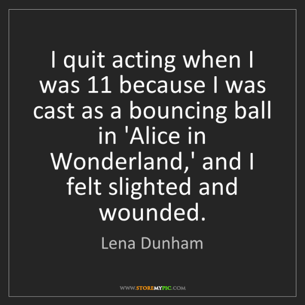 Lena Dunham: I quit acting when I was 11 because I was cast as a bouncing...