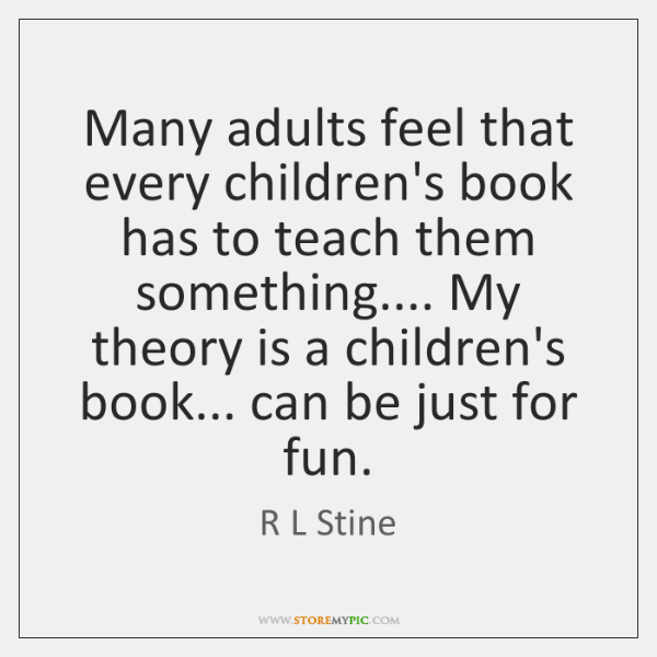 Many adults feel that every children's book has to teach them something.... ...