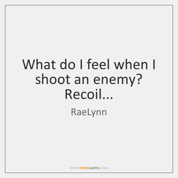 What do I feel when I shoot an enemy? Recoil...