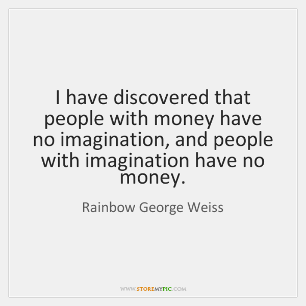 I have discovered that people with money have no imagination, and people ...