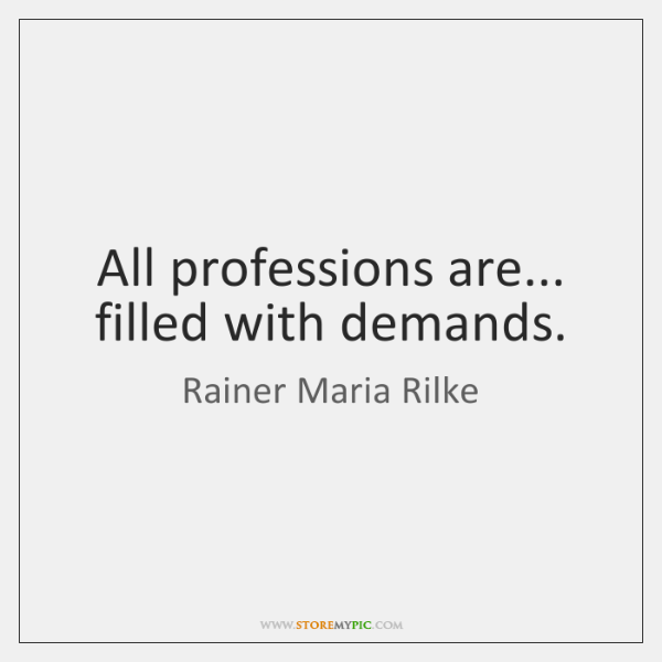 All professions are... filled with demands.