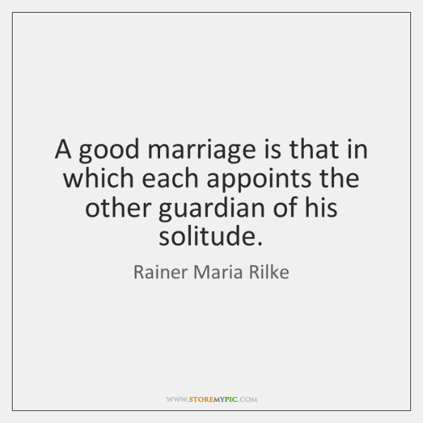 A good marriage is that in which each appoints the other guardian ...