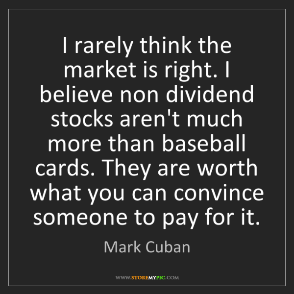 Mark Cuban: I rarely think the market is right. I believe non dividend...
