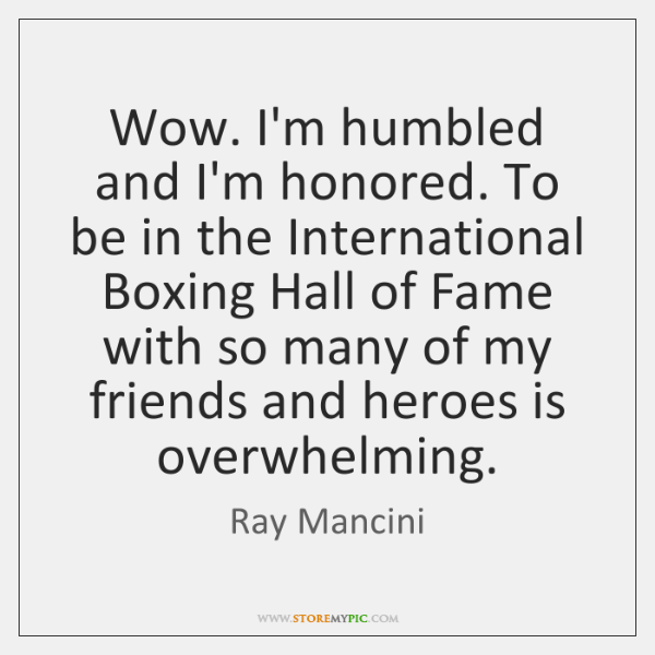 Wow. I'm humbled and I'm honored. To be in the International Boxing ...