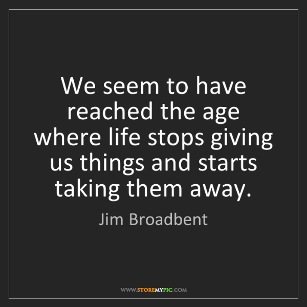 Jim Broadbent: We seem to have reached the age where life stops giving...