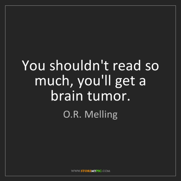 O.R. Melling: You shouldn't read so much, you'll get a brain tumor.