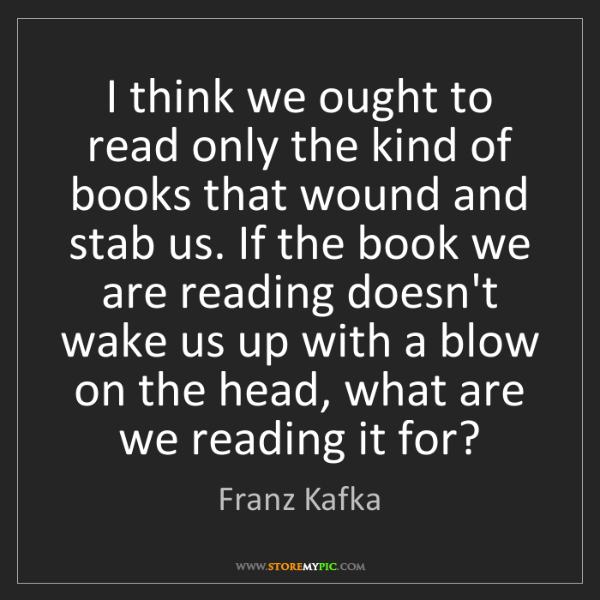 Franz Kafka: I think we ought to read only the kind of books that...