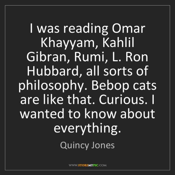 Quincy Jones: I was reading Omar Khayyam, Kahlil Gibran, Rumi, L. Ron...