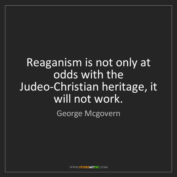 George Mcgovern: Reaganism is not only at odds with the Judeo-Christian...