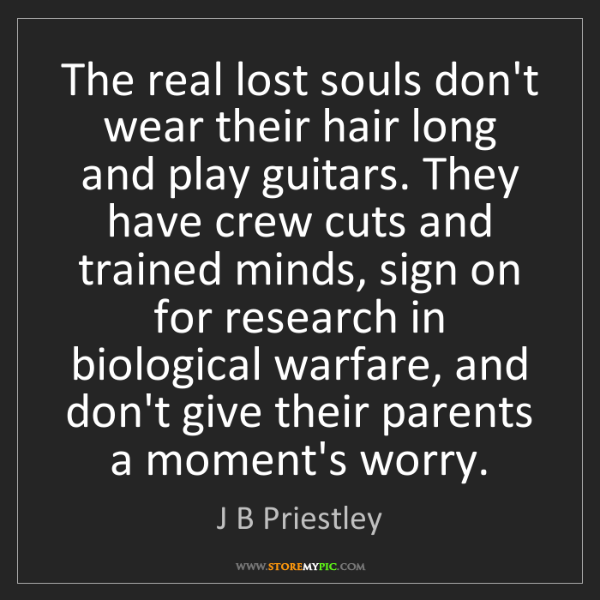 J B Priestley: The real lost souls don't wear their hair long and play...