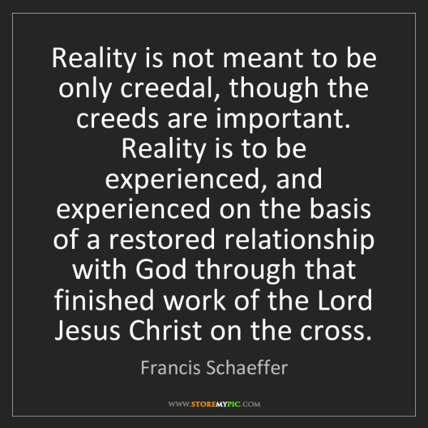Francis Schaeffer: Reality is not meant to be only creedal, though the creeds...