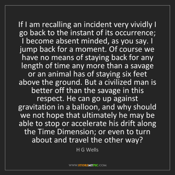 H G Wells: If I am recalling an incident very vividly I go back...