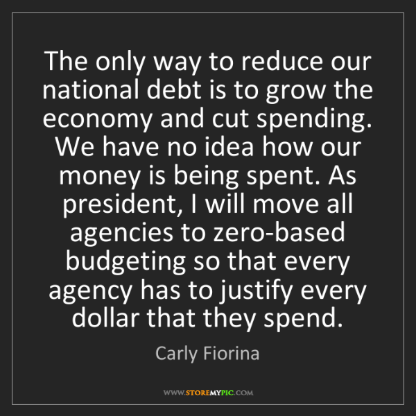 Carly Fiorina: The only way to reduce our national debt is to grow the...