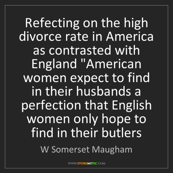 W Somerset Maugham: Refecting on the high divorce rate in America as contrasted...