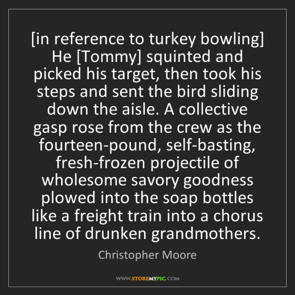 Christopher Moore: [in reference to turkey bowling] He [Tommy] squinted...