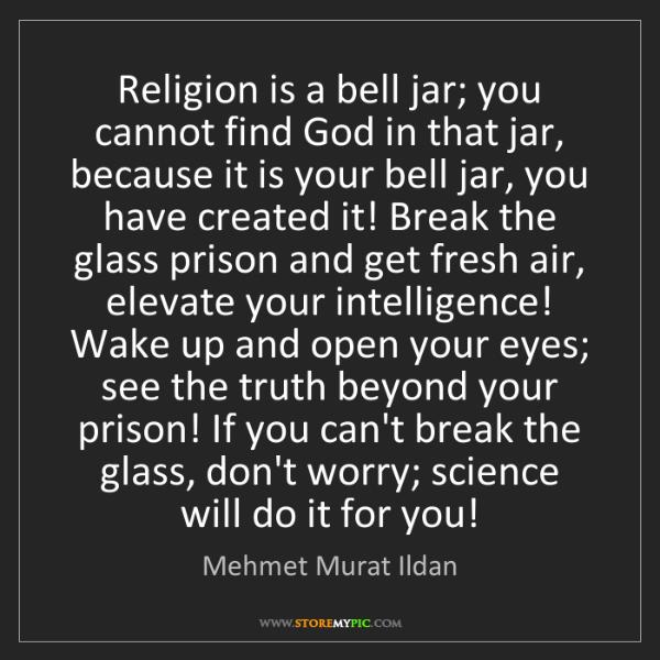Mehmet Murat Ildan: Religion is a bell jar; you cannot find God in that jar,...