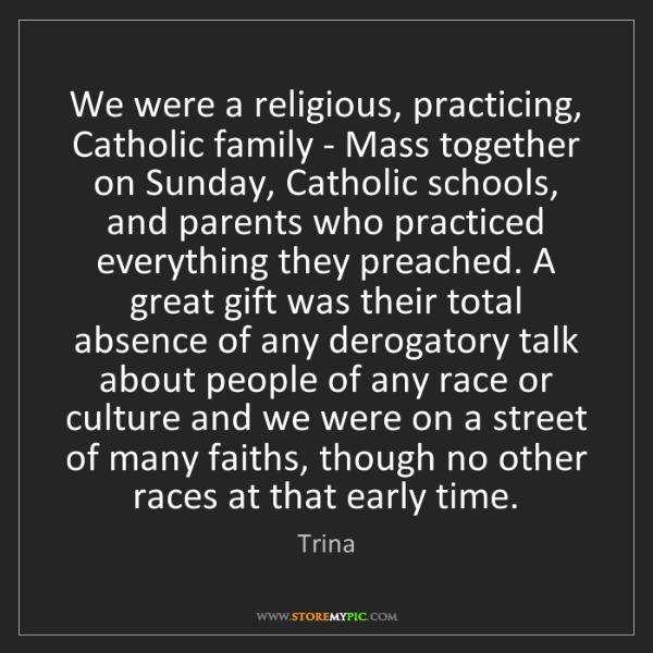 Trina: We were a religious, practicing, Catholic family - Mass...