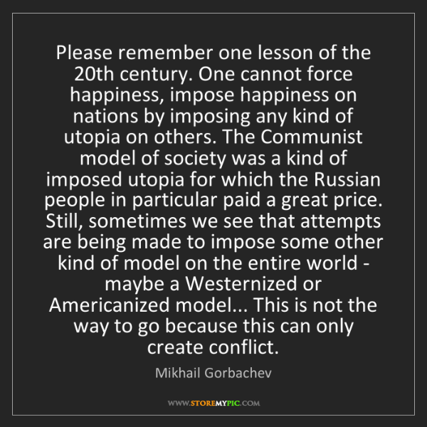 Mikhail Gorbachev: Please remember one lesson of the 20th century. One cannot...