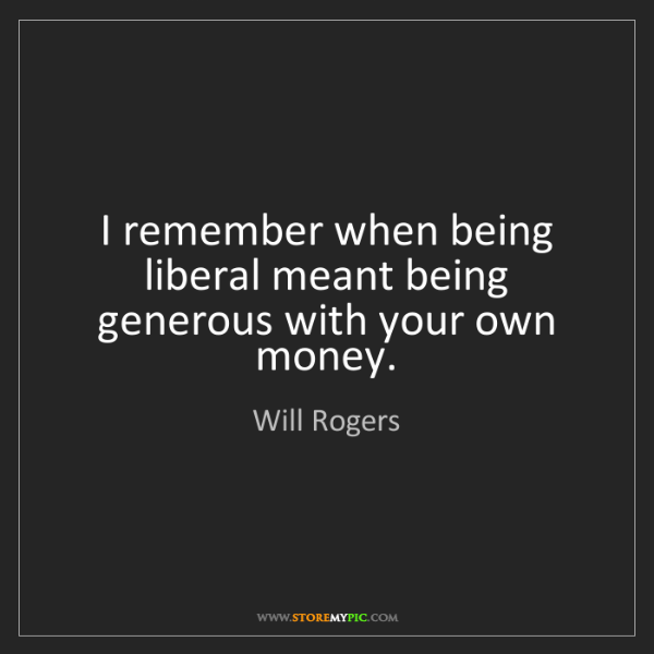 Will Rogers: I remember when being liberal meant being generous with...