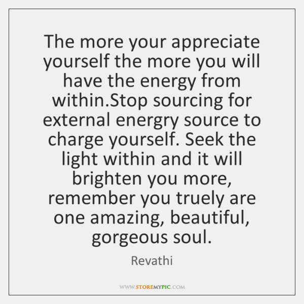 The more your appreciate yourself the more you will have the energy ...