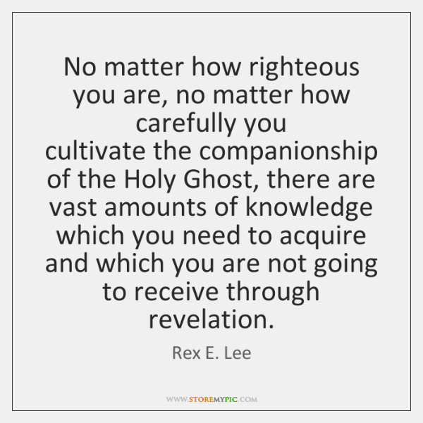 No matter how righteous you are, no matter how carefully you  cultivate ...