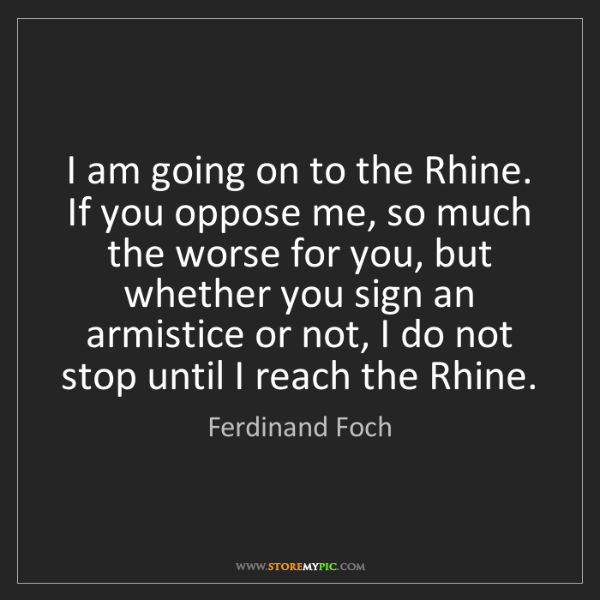 Ferdinand Foch: I am going on to the Rhine. If you oppose me, so much...