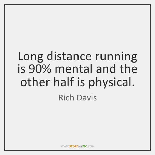 Long distance running is 90% mental and the other half is physical.