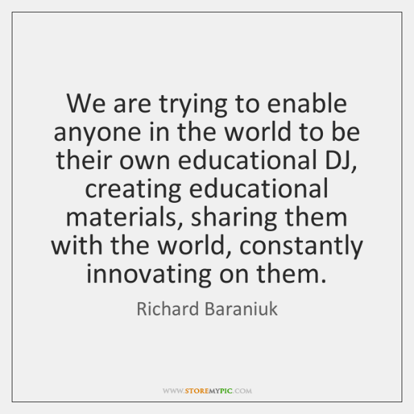 We are trying to enable anyone in the world to be their ...