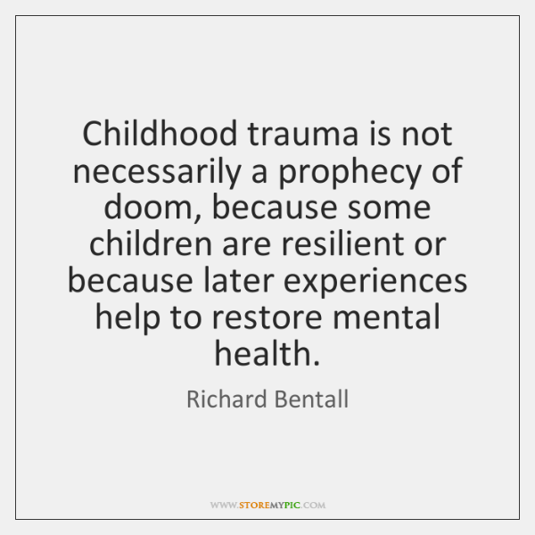 Childhood trauma is not necessarily a prophecy of doom, because some children ...