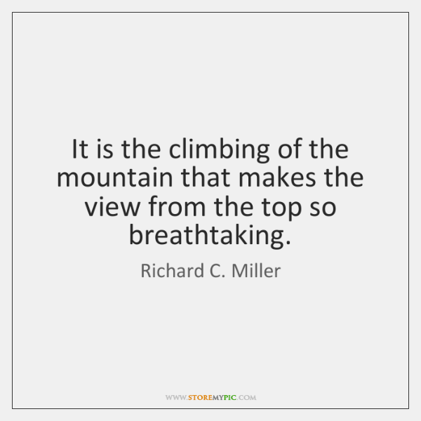 It is the climbing of the mountain that makes the view from ...