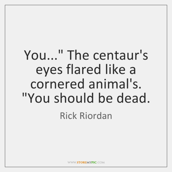 "You..."" The centaur's eyes flared like a cornered animal's. ""You should be ..."