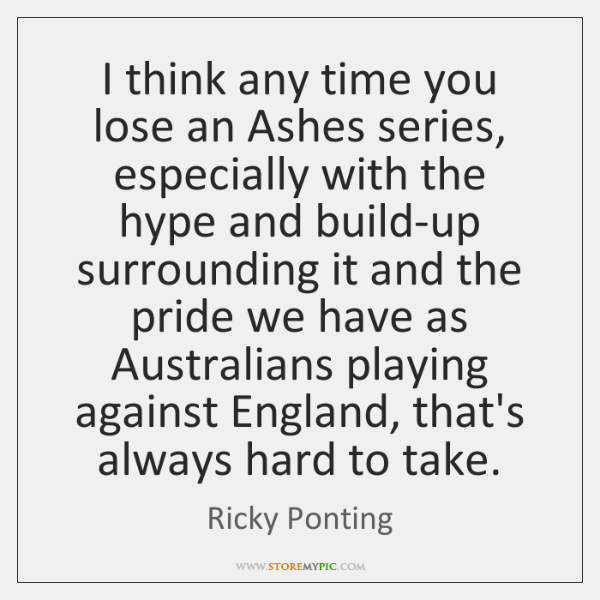 I think any time you lose an Ashes series, especially with the ...
