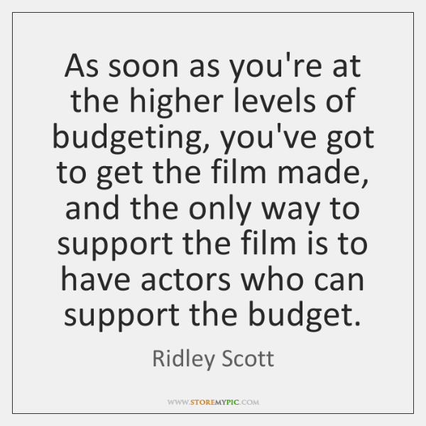As soon as you're at the higher levels of budgeting, you've got ...