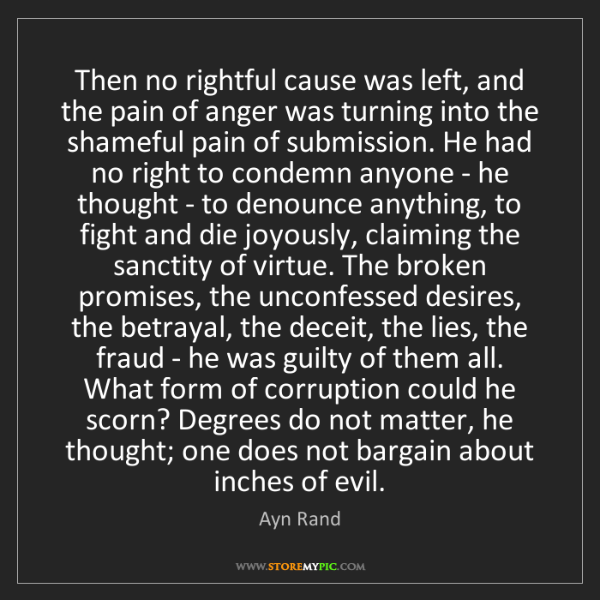 Ayn Rand: Then no rightful cause was left, and the pain of anger...