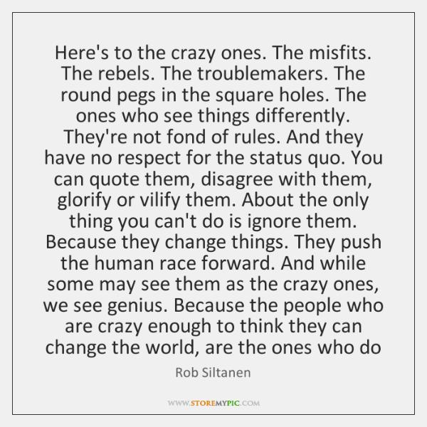 Here's to the crazy ones. The misfits. The rebels. The troublemakers. The ...