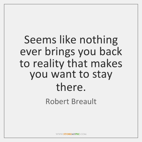 Seems like nothing ever brings you back to reality that makes you ...